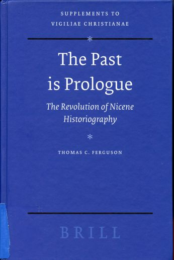 Image for The Past Is Prologue: The Revolution Of Nicene Historiography. Supplements to Vigiliae Christianae.